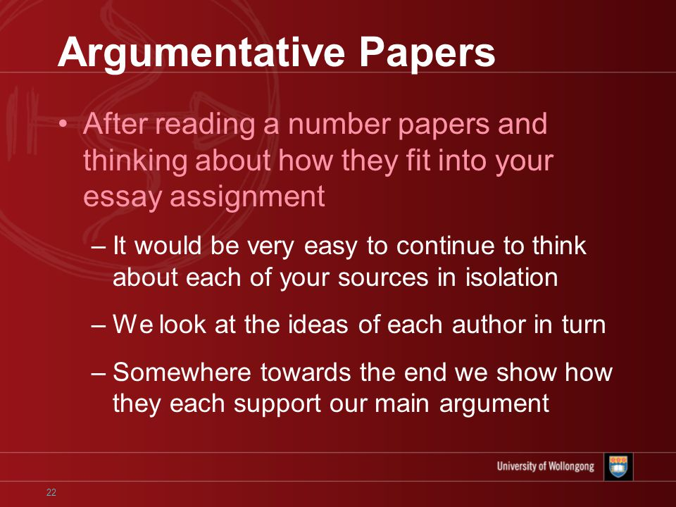 22 Argumentative Papers After reading a number papers and thinking about how they fit into your essay assignment –It would be very easy to continue to think about each of your sources in isolation –We look at the ideas of each author in turn –Somewhere towards the end we show how they each support our main argument