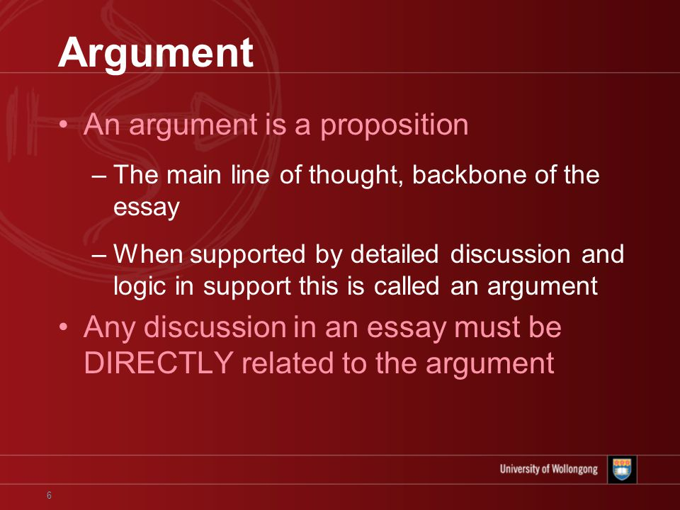 6 Argument An argument is a proposition –The main line of thought, backbone of the essay –When supported by detailed discussion and logic in support this is called an argument Any discussion in an essay must be DIRECTLY related to the argument