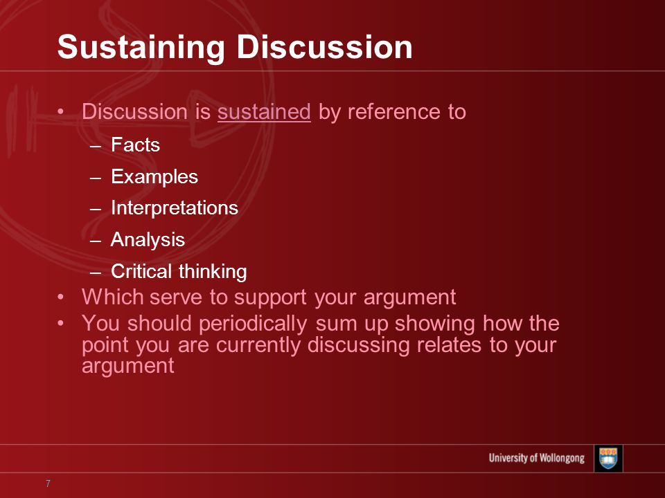 7 Sustaining Discussion Discussion is sustained by reference to –Facts –Examples –Interpretations –Analysis –Critical thinking Which serve to support your argument You should periodically sum up showing how the point you are currently discussing relates to your argument