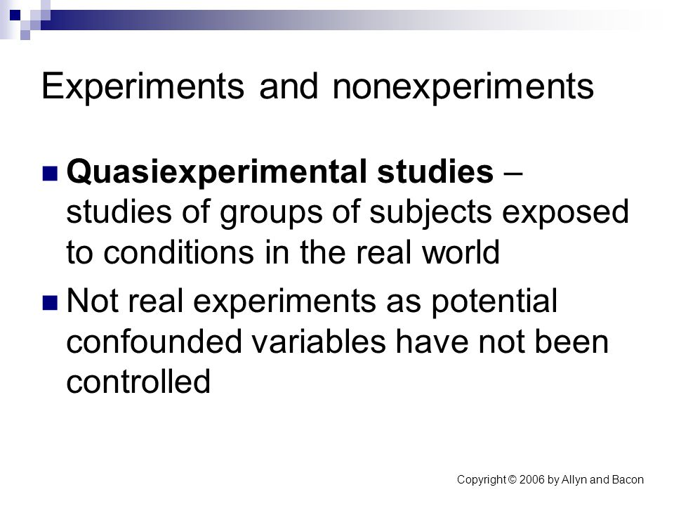 Copyright © 2006 by Allyn and Bacon Experiments and nonexperiments Quasiexperimental studies – studies of groups of subjects exposed to conditions in the real world Not real experiments as potential confounded variables have not been controlled