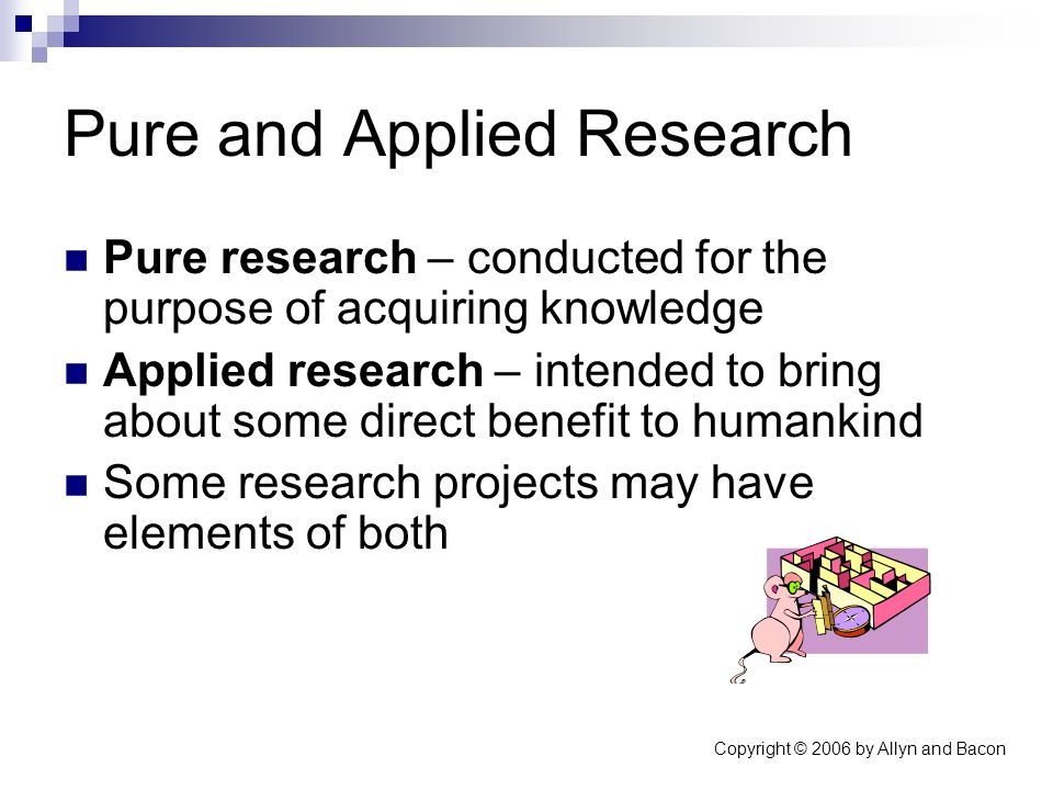 Copyright © 2006 by Allyn and Bacon Pure and Applied Research Pure research – conducted for the purpose of acquiring knowledge Applied research – intended to bring about some direct benefit to humankind Some research projects may have elements of both