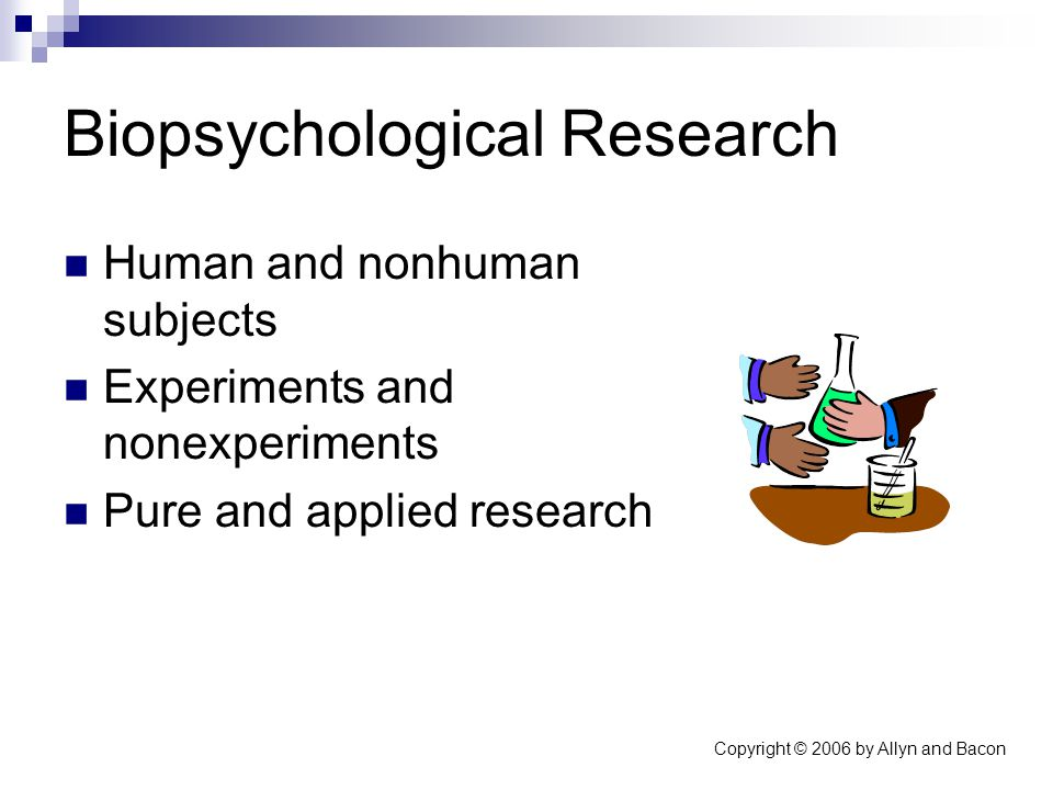 Copyright © 2006 by Allyn and Bacon Biopsychological Research Human and nonhuman subjects Experiments and nonexperiments Pure and applied research