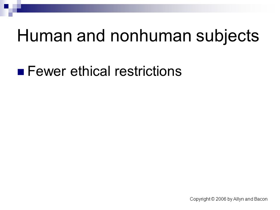 Copyright © 2006 by Allyn and Bacon Human and nonhuman subjects Fewer ethical restrictions