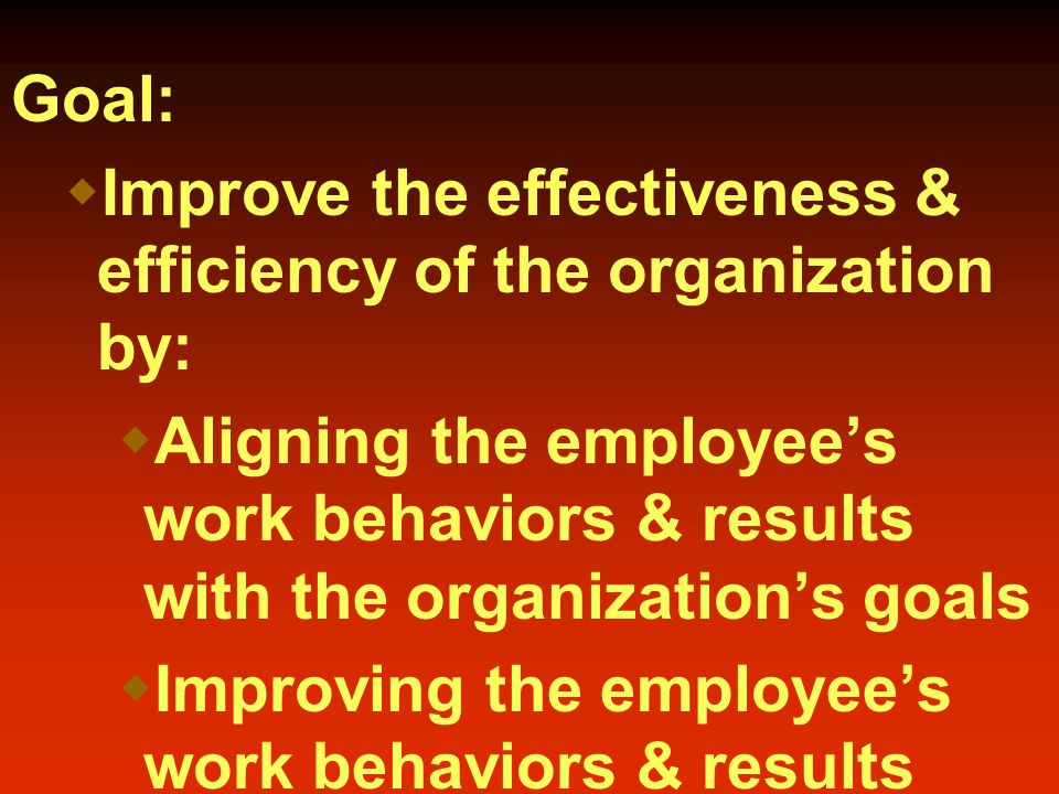 Goal:  Improve the effectiveness & efficiency of the organization by:  Aligning the employee's work behaviors & results with the organization's goals  Improving the employee's work behaviors & results  On-going, integrative process