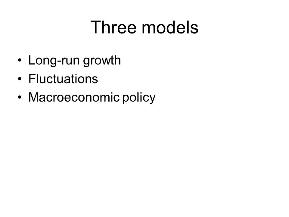 Three models Long-run growth Fluctuations Macroeconomic policy