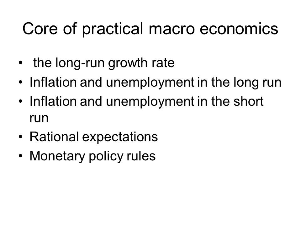 Core of practical macro economics the long-run growth rate Inflation and unemployment in the long run Inflation and unemployment in the short run Rational expectations Monetary policy rules
