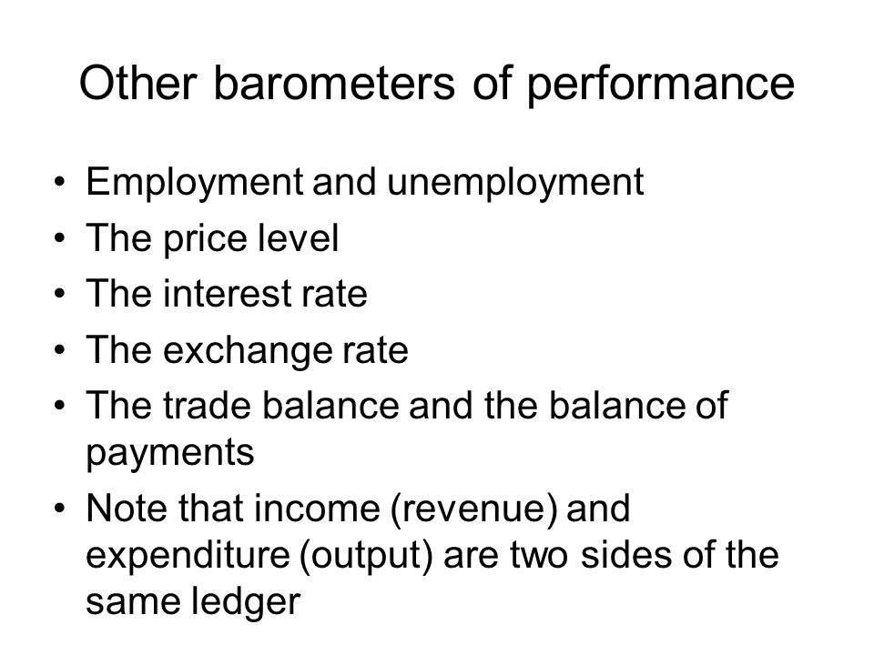 Other barometers of performance Employment and unemployment The price level The interest rate The exchange rate The trade balance and the balance of payments Note that income (revenue) and expenditure (output) are two sides of the same ledger