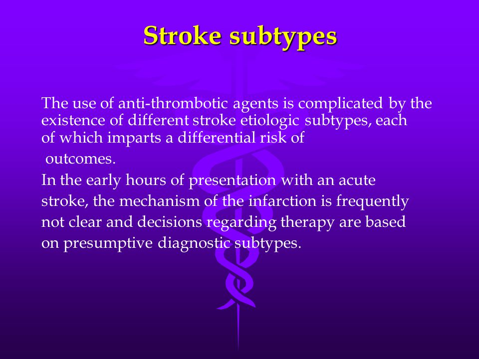 Stroke subtypes The use of anti-thrombotic agents is complicated by the existence of different stroke etiologic subtypes, each of which imparts a differential risk of outcomes.