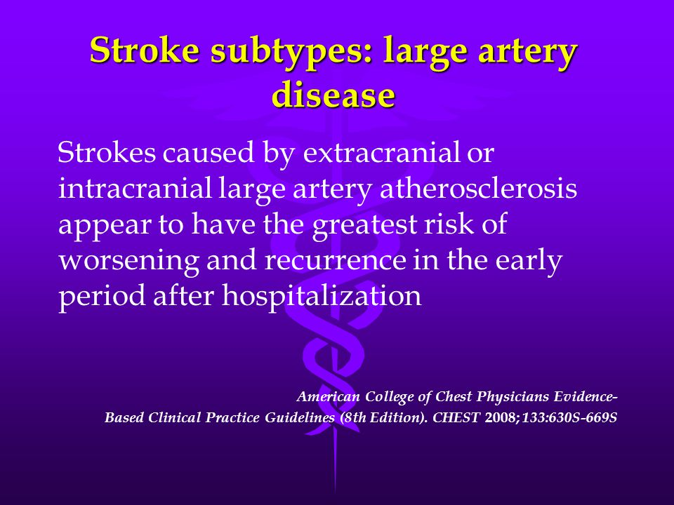 Stroke subtypes: large artery disease Strokes caused by extracranial or intracranial large artery atherosclerosis appear to have the greatest risk of worsening and recurrence in the early period after hospitalization American College of Chest Physicians Evidence- Based Clinical Practice Guidelines (8th Edition).