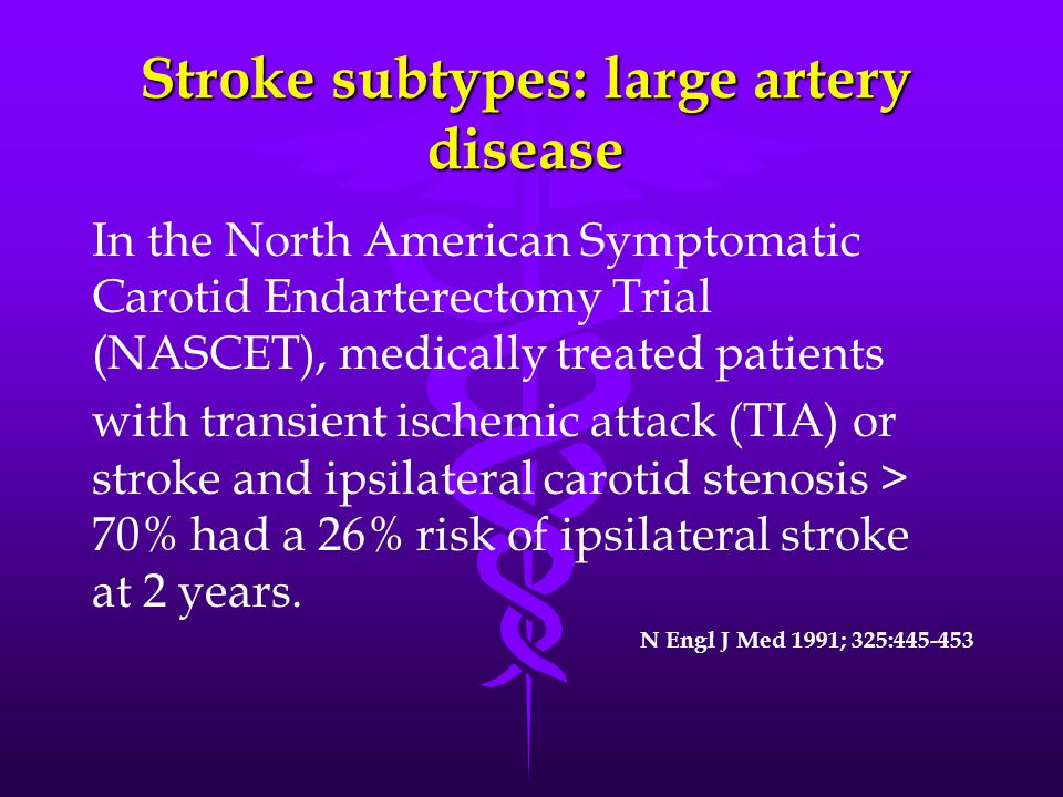 Stroke subtypes: large artery disease In the North American Symptomatic Carotid Endarterectomy Trial (NASCET), medically treated patients with transient ischemic attack (TIA) or stroke and ipsilateral carotid stenosis > 70% had a 26% risk of ipsilateral stroke at 2 years.
