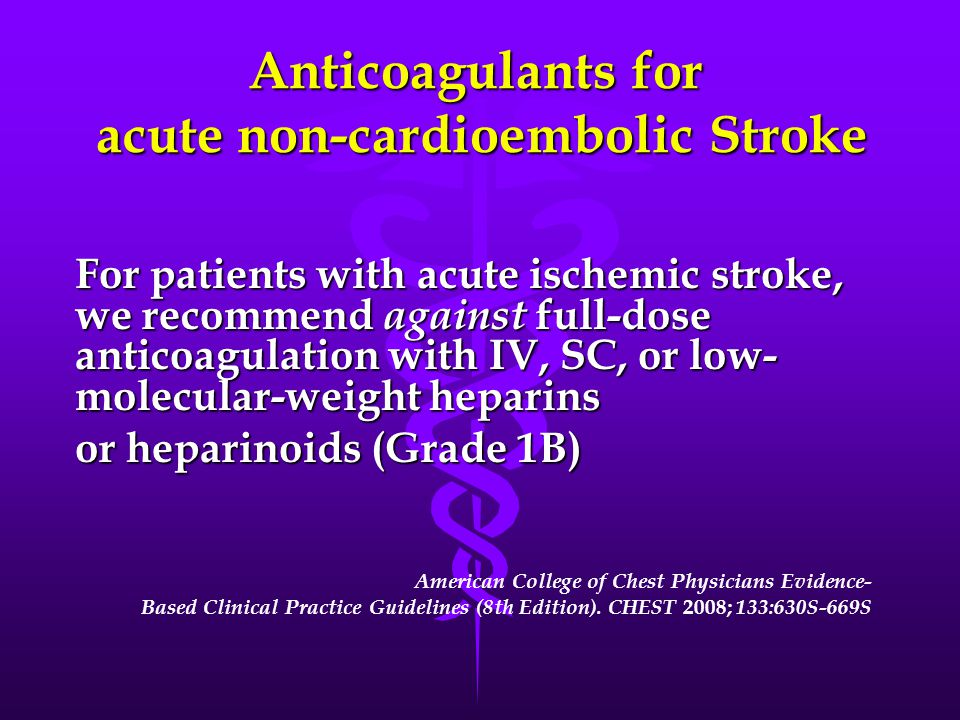 Anticoagulants for acute non-cardioembolic Stroke For patients with acute ischemic stroke, we recommend against full-dose anticoagulation with IV, SC, or low- molecular-weight heparins or heparinoids (Grade 1B) American College of Chest Physicians Evidence- Based Clinical Practice Guidelines (8th Edition).