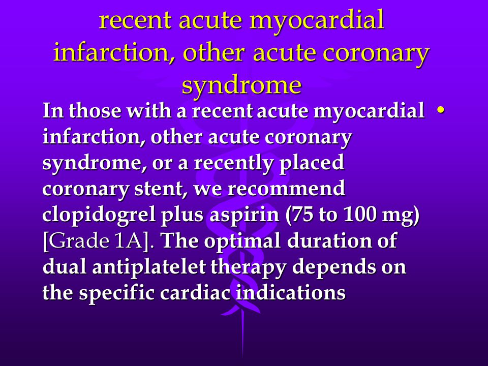 recent acute myocardial infarction, other acute coronary syndrome In those with a recent acute myocardial infarction, other acute coronary syndrome, or a recently placed coronary stent, we recommend clopidogrel plus aspirin (75 to 100 mg) [Grade 1A].