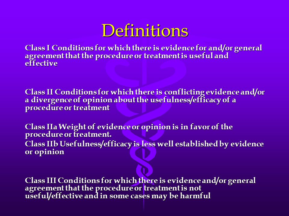 Definitions Class I Conditions for which there is evidence for and/or general agreement that the procedure or treatment is useful and effective Class II Conditions for which there is conflicting evidence and/or a divergence of opinion about the usefulness/efficacy of a procedure or treatment Class IIa Weight of evidence or opinion is in favor of the procedure or treatment.