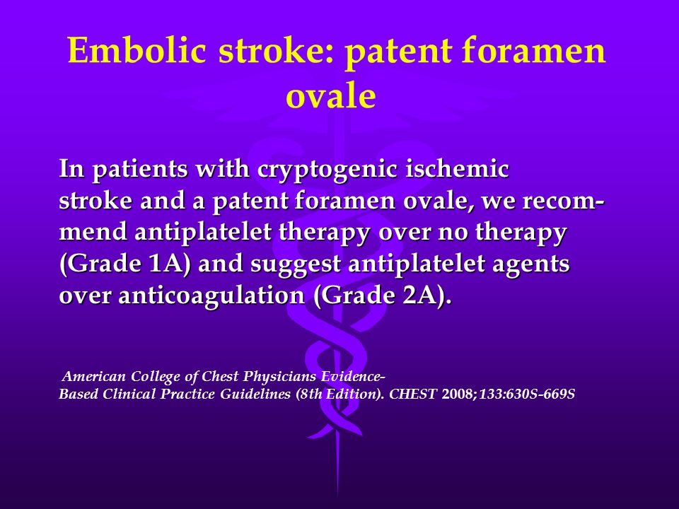Embolic stroke: patent foramen ovale In patients with cryptogenic ischemic stroke and a patent foramen ovale, we recom- mend antiplatelet therapy over no therapy (Grade 1A) and suggest antiplatelet agents over anticoagulation (Grade 2A).