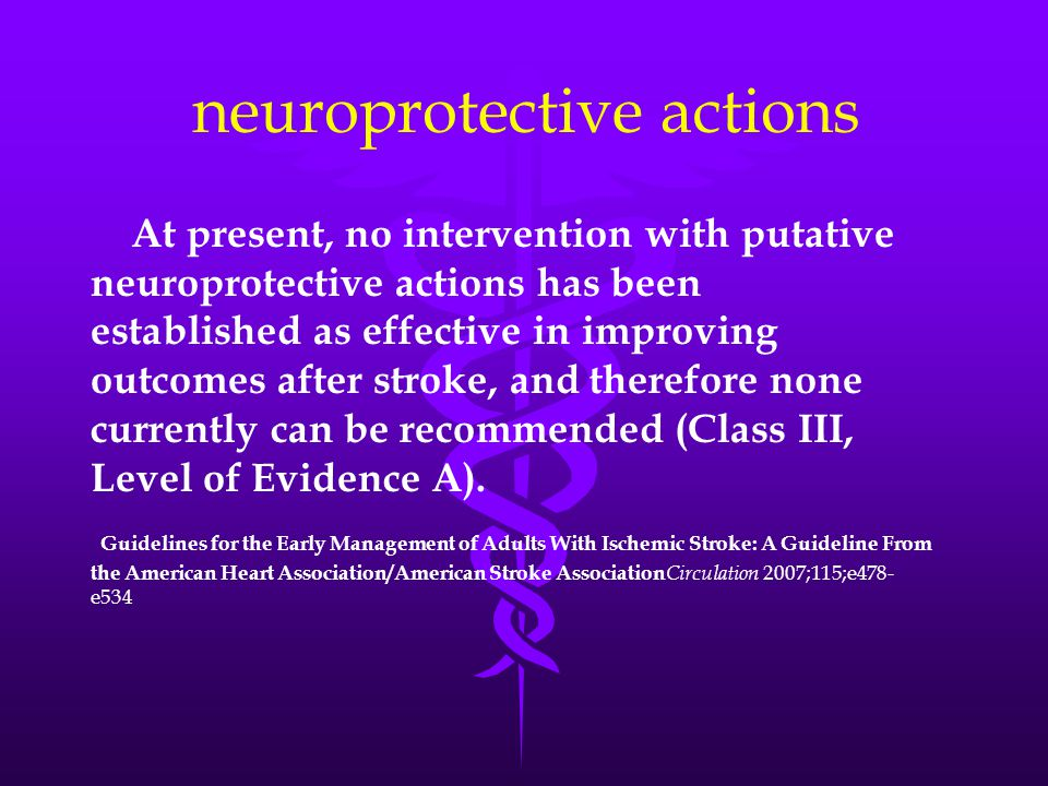 neuroprotective actions At present, no intervention with putative neuroprotective actions has been established as effective in improving outcomes after stroke, and therefore none currently can be recommended (Class III, Level of Evidence A).