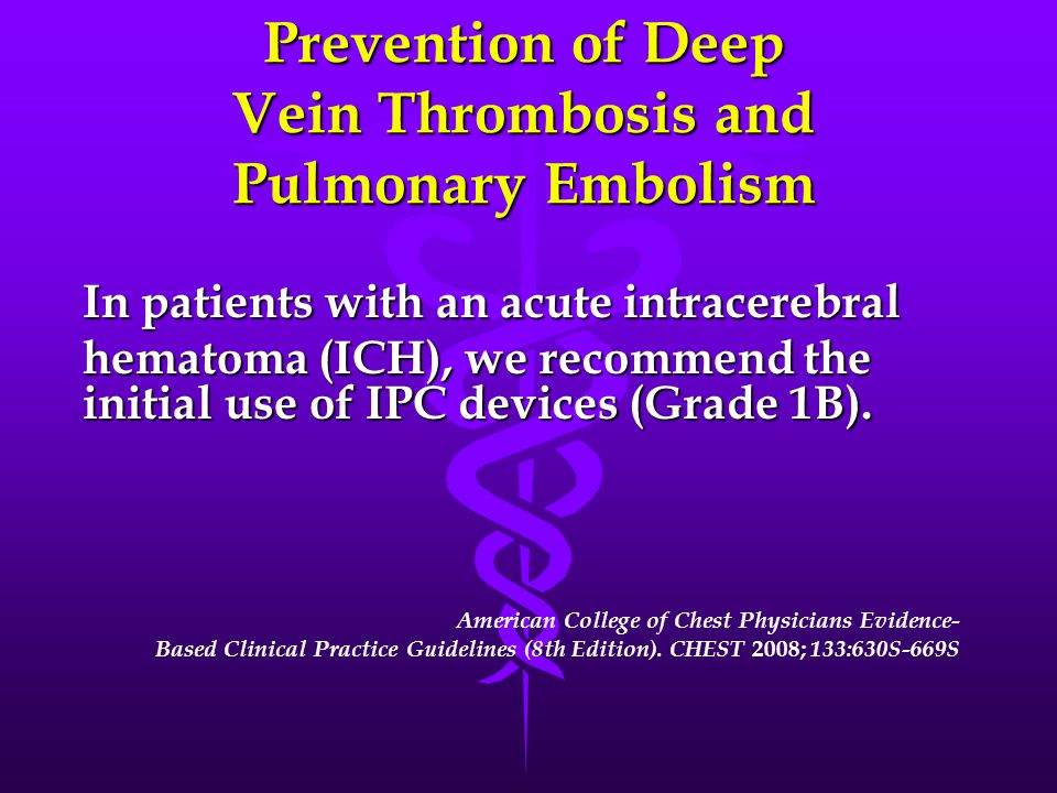 Prevention of Deep Vein Thrombosis and Pulmonary Embolism In patients with an acute intracerebral hematoma (ICH), we recommend the initial use of IPC devices (Grade 1B).