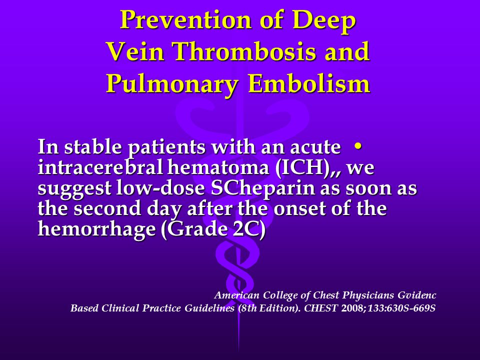 Prevention of Deep Vein Thrombosis and Pulmonary Embolism In stable patients with an acute intracerebral hematoma (ICH),, we suggest low-dose SCheparin as soon as the second day after the onset of the hemorrhage (Grade 2C) In stable patients with an acute intracerebral hematoma (ICH),, we suggest low-dose SCheparin as soon as the second day after the onset of the hemorrhage (Grade 2C) American College of Chest Physicians Gvidenc Based Clinical Practice Guidelines (8th Edition).