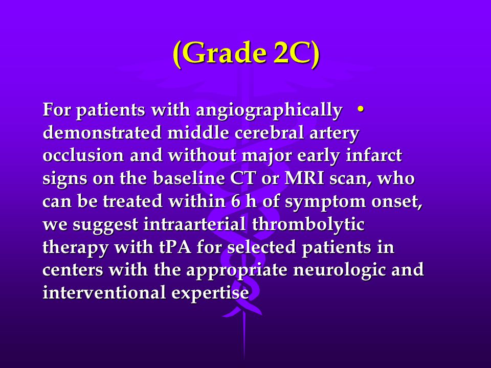 (Grade 2C) For patients with angiographically demonstrated middle cerebral artery occlusion and without major early infarct signs on the baseline CT or MRI scan, who can be treated within 6 h of symptom onset, we suggest intraarterial thrombolytic therapy with tPA for selected patients in centers with the appropriate neurologic and interventional expertise For patients with angiographically demonstrated middle cerebral artery occlusion and without major early infarct signs on the baseline CT or MRI scan, who can be treated within 6 h of symptom onset, we suggest intraarterial thrombolytic therapy with tPA for selected patients in centers with the appropriate neurologic and interventional expertise
