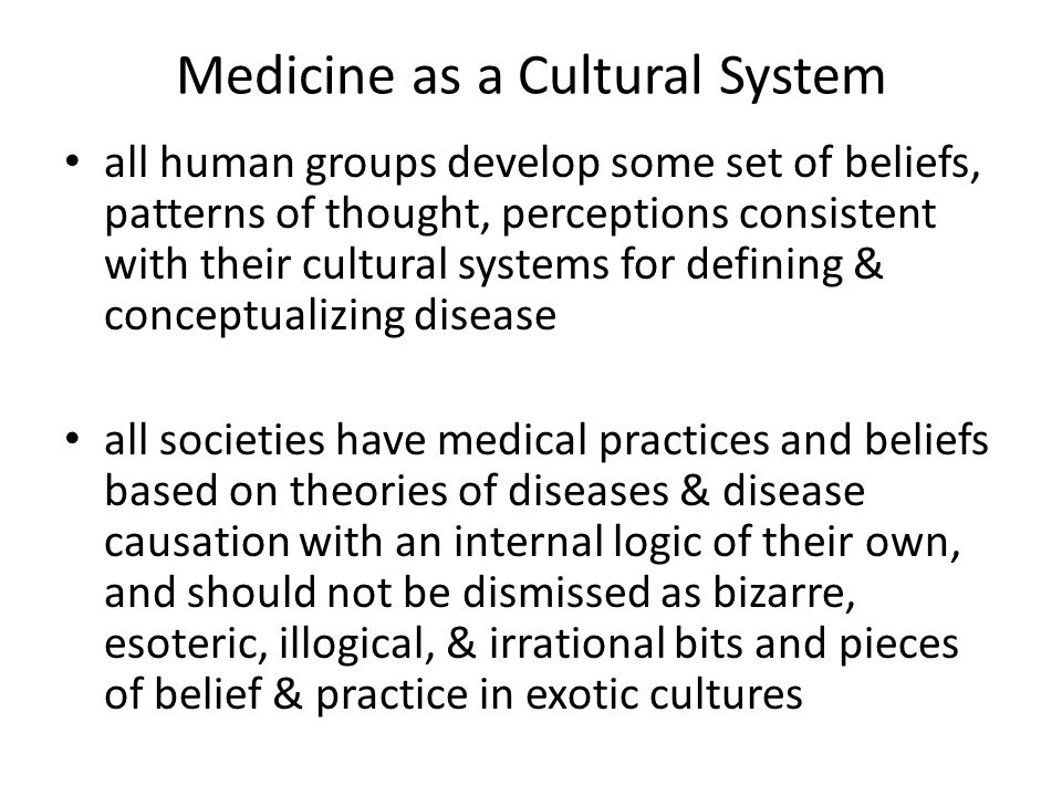 Medicine as a Cultural System all human groups develop some set of beliefs, patterns of thought, perceptions consistent with their cultural systems for defining & conceptualizing disease all societies have medical practices and beliefs based on theories of diseases & disease causation with an internal logic of their own, and should not be dismissed as bizarre, esoteric, illogical, & irrational bits and pieces of belief & practice in exotic cultures