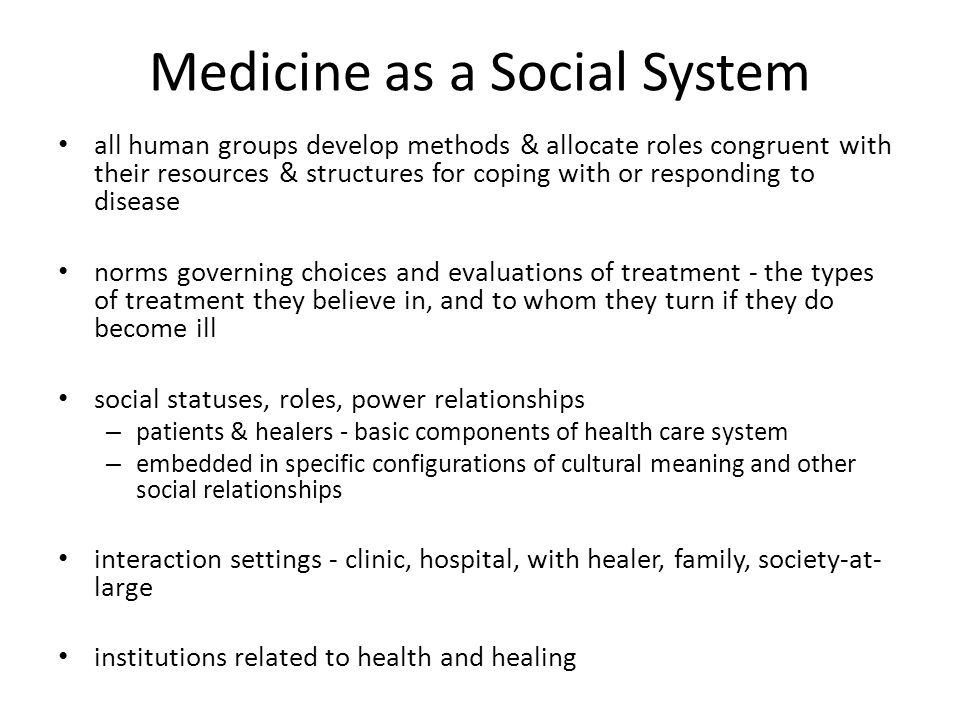 Medicine as a Social System all human groups develop methods & allocate roles congruent with their resources & structures for coping with or responding to disease norms governing choices and evaluations of treatment - the types of treatment they believe in, and to whom they turn if they do become ill social statuses, roles, power relationships – patients & healers - basic components of health care system – embedded in specific configurations of cultural meaning and other social relationships interaction settings - clinic, hospital, with healer, family, society-at- large institutions related to health and healing