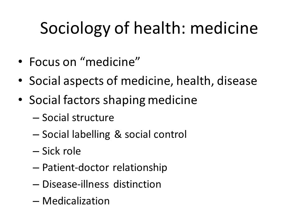 Sociology of health: medicine Focus on medicine Social aspects of medicine, health, disease Social factors shaping medicine – Social structure – Social labelling & social control – Sick role – Patient-doctor relationship – Disease-illness distinction – Medicalization