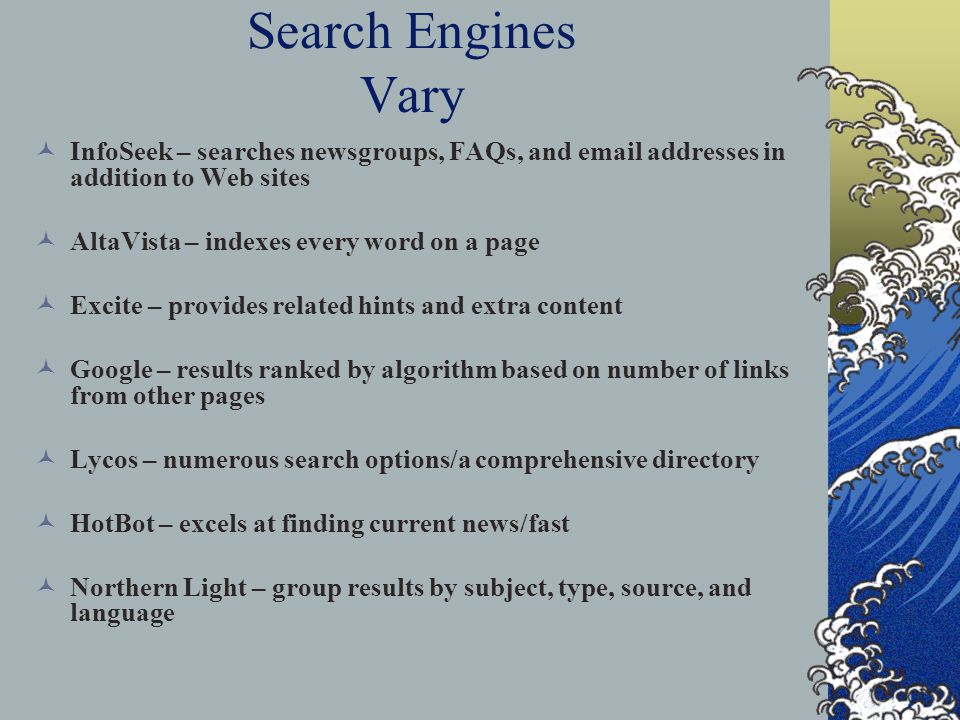Search Engines Vary InfoSeek – searches newsgroups, FAQs, and  addresses in addition to Web sites AltaVista – indexes every word on a page Excite – provides related hints and extra content Google – results ranked by algorithm based on number of links from other pages Lycos – numerous search options/a comprehensive directory HotBot – excels at finding current news/fast Northern Light – group results by subject, type, source, and language