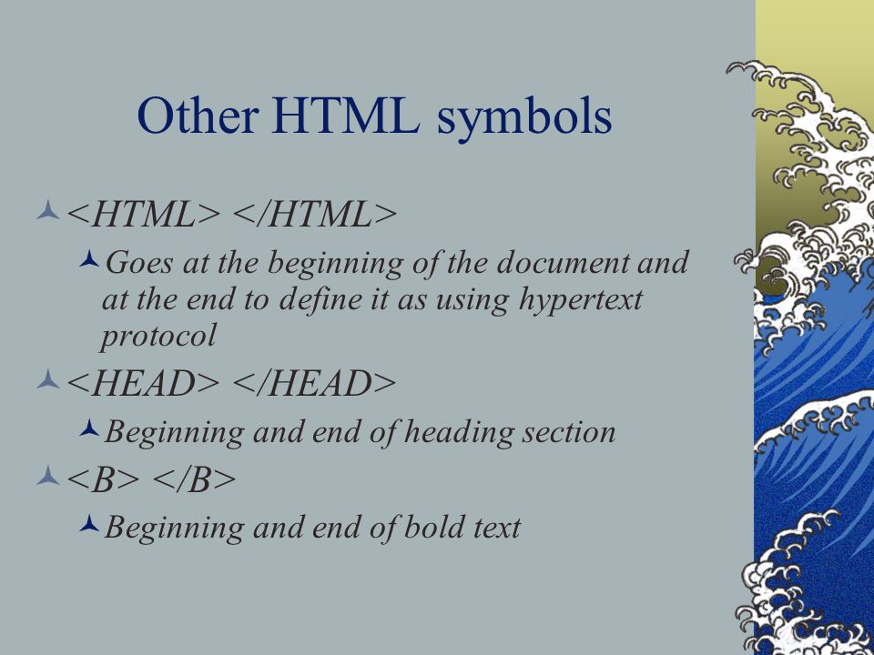 Other HTML symbols Goes at the beginning of the document and at the end to define it as using hypertext protocol Beginning and end of heading section Beginning and end of bold text