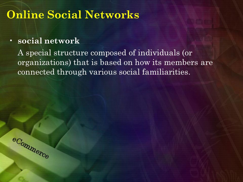 Online Social Networks social network A special structure composed of individuals (or organizations) that is based on how its members are connected through various social familiarities.