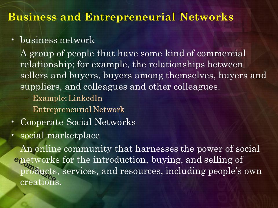 Business and Entrepreneurial Networks business network A group of people that have some kind of commercial relationship; for example, the relationships between sellers and buyers, buyers among themselves, buyers and suppliers, and colleagues and other colleagues.