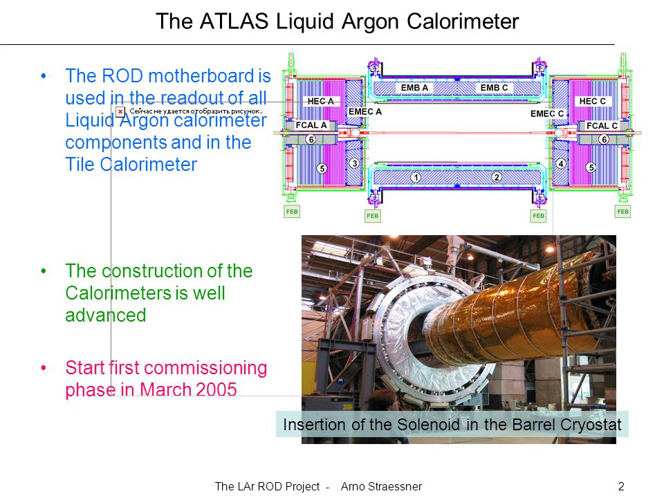 The LAr ROD Project - Arno Straessner2 The ATLAS Liquid Argon Calorimeter The ROD motherboard is used in the readout of all Liquid Argon calorimeter components and in the Tile Calorimeter The construction of the Calorimeters is well advanced Start first commissioning phase in March 2005 Insertion of the Solenoid in the Barrel Cryostat