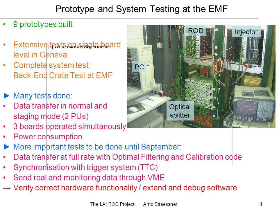 The LAr ROD Project - Arno Straessner4 Prototype and System Testing at the EMF 9 prototypes built Extensive tests on single board level in Geneva Complete system test: Back-End Crate Test at EMF ►Many tests done: Data transfer in normal and staging mode (2 PUs) 3 boards operated simultanously Power consumption ►More important tests to be done until September: Data transfer at full rate with Optimal Filtering and Calibration code Synchronisation with trigger system (TTC) Send real and monitoring data through VME →Verify correct hardware functionality / extend and debug software Injector ROD PC Optical splitter