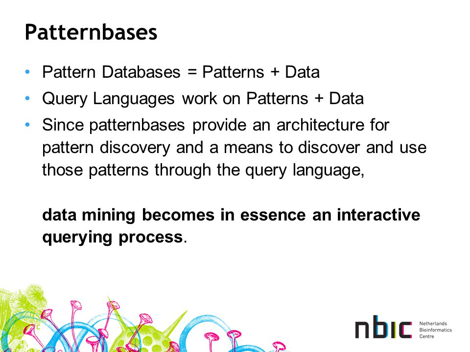 Patternbases Pattern Databases = Patterns + Data Query Languages work on Patterns + Data Since patternbases provide an architecture for pattern discovery and a means to discover and use those patterns through the query language, data mining becomes in essence an interactive querying process.