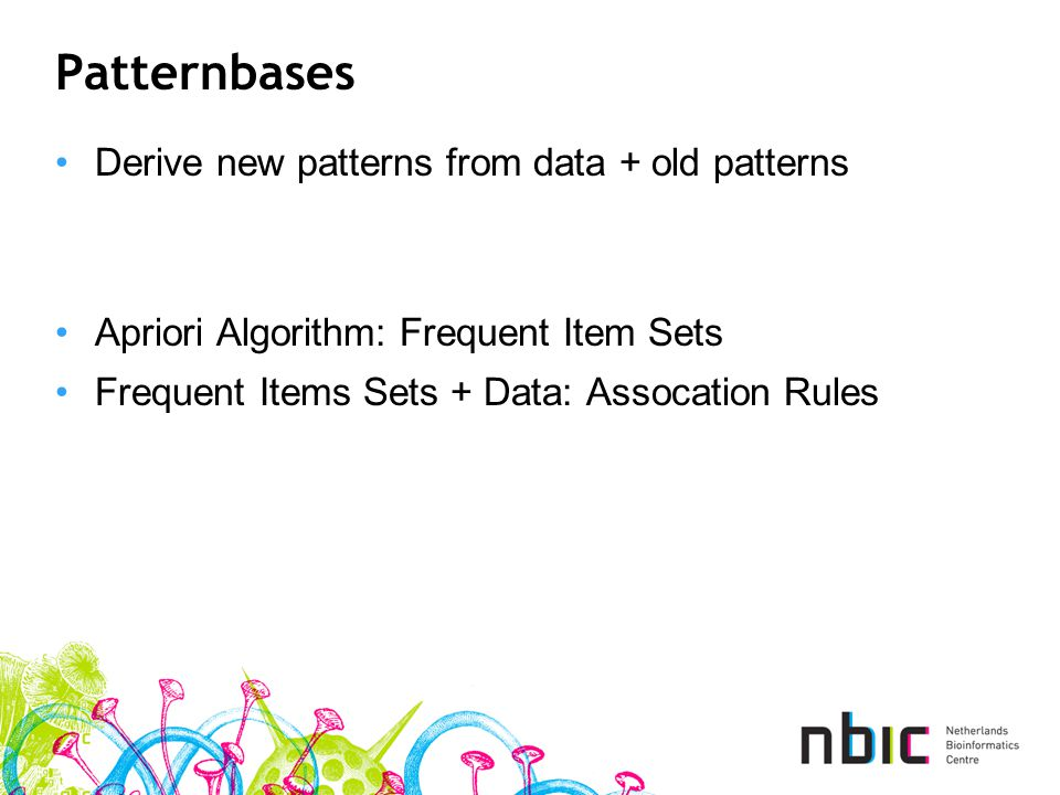Patternbases Derive new patterns from data + old patterns Apriori Algorithm: Frequent Item Sets Frequent Items Sets + Data: Assocation Rules