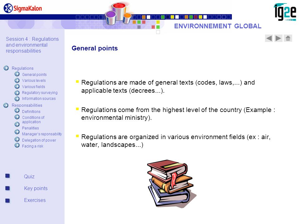 ENVIRONNEMENT GLOBAL Session 4 : Regulations and environmental responsabilities Regulations General points Various levels Various fields Regulatory surveying Information sources Responsabilities Definitions Conditions of application Penalities Manager's reponsability Delegation of power Facing a risk Quiz Key points Exercises  Regulations are made of general texts (codes, laws,...) and applicable texts (decrees...).