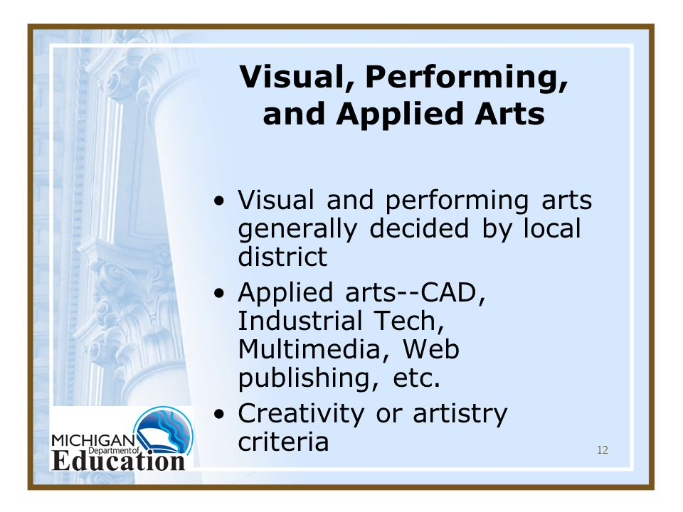 12 Visual, Performing, and Applied Arts Visual and performing arts generally decided by local district Applied arts--CAD, Industrial Tech, Multimedia, Web publishing, etc.
