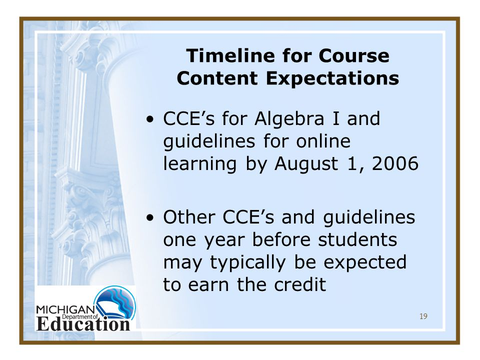 19 Timeline for Course Content Expectations CCE's for Algebra I and guidelines for online learning by August 1, 2006 Other CCE's and guidelines one year before students may typically be expected to earn the credit