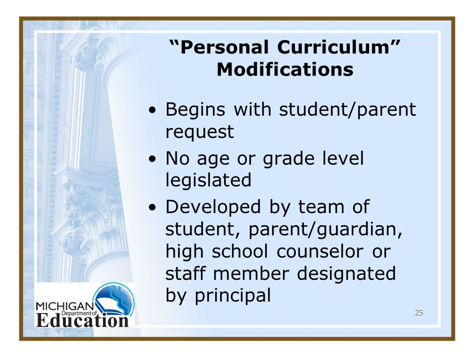 25 Personal Curriculum Modifications Begins with student/parent request No age or grade level legislated Developed by team of student, parent/guardian, high school counselor or staff member designated by principal