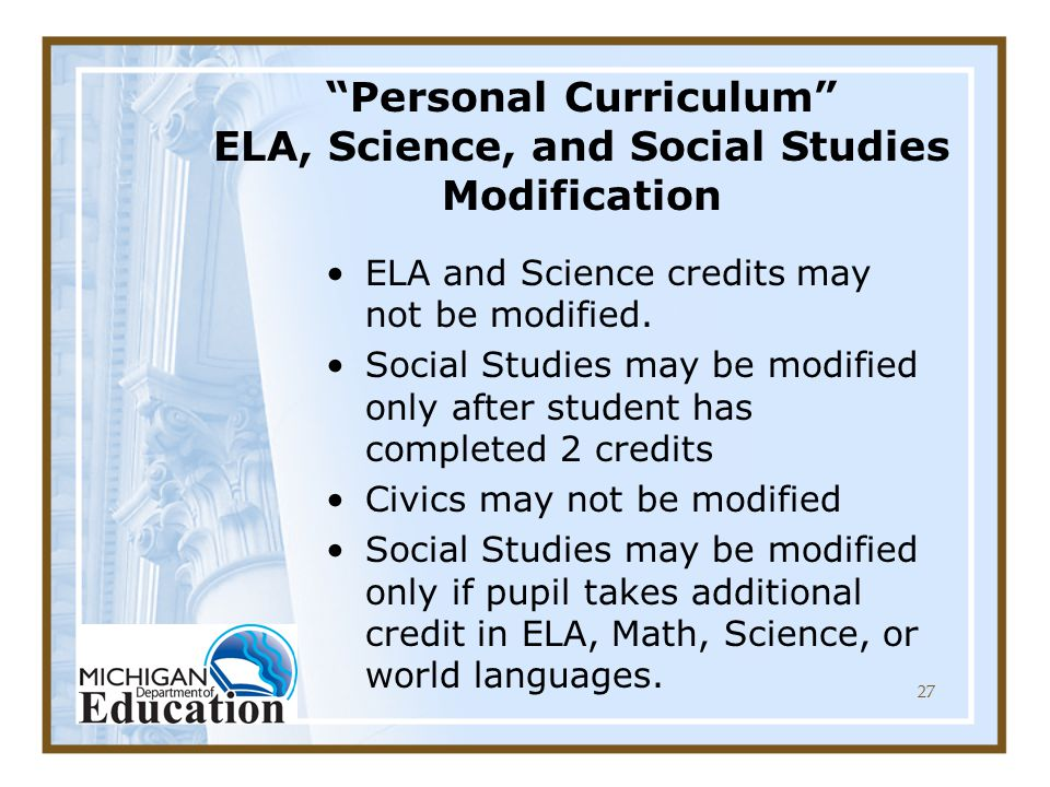 27 Personal Curriculum ELA, Science, and Social Studies Modification ELA and Science credits may not be modified.