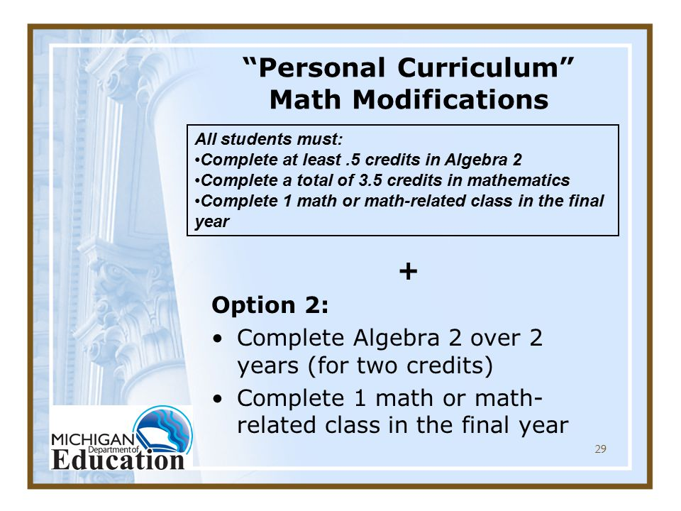 29 Personal Curriculum Math Modifications + Option 2: Complete Algebra 2 over 2 years (for two credits) Complete 1 math or math- related class in the final year All students must: Complete at least.5 credits in Algebra 2 Complete a total of 3.5 credits in mathematics Complete 1 math or math-related class in the final year