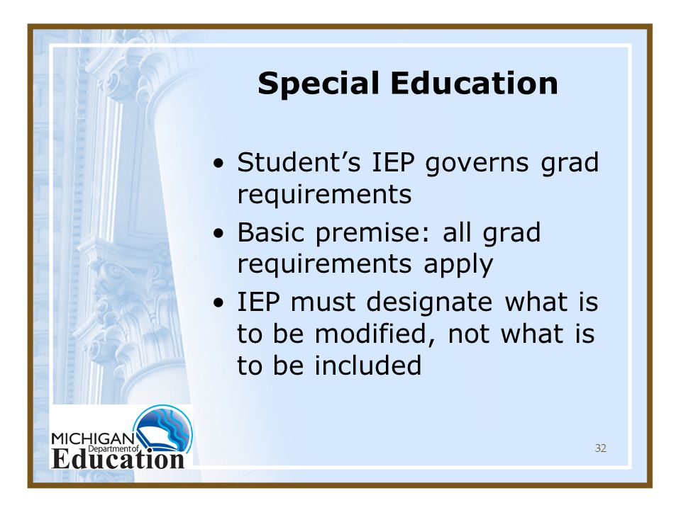 32 Special Education Student's IEP governs grad requirements Basic premise: all grad requirements apply IEP must designate what is to be modified, not what is to be included