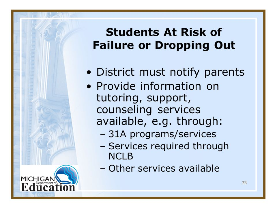 33 Students At Risk of Failure or Dropping Out District must notify parents Provide information on tutoring, support, counseling services available, e.g.