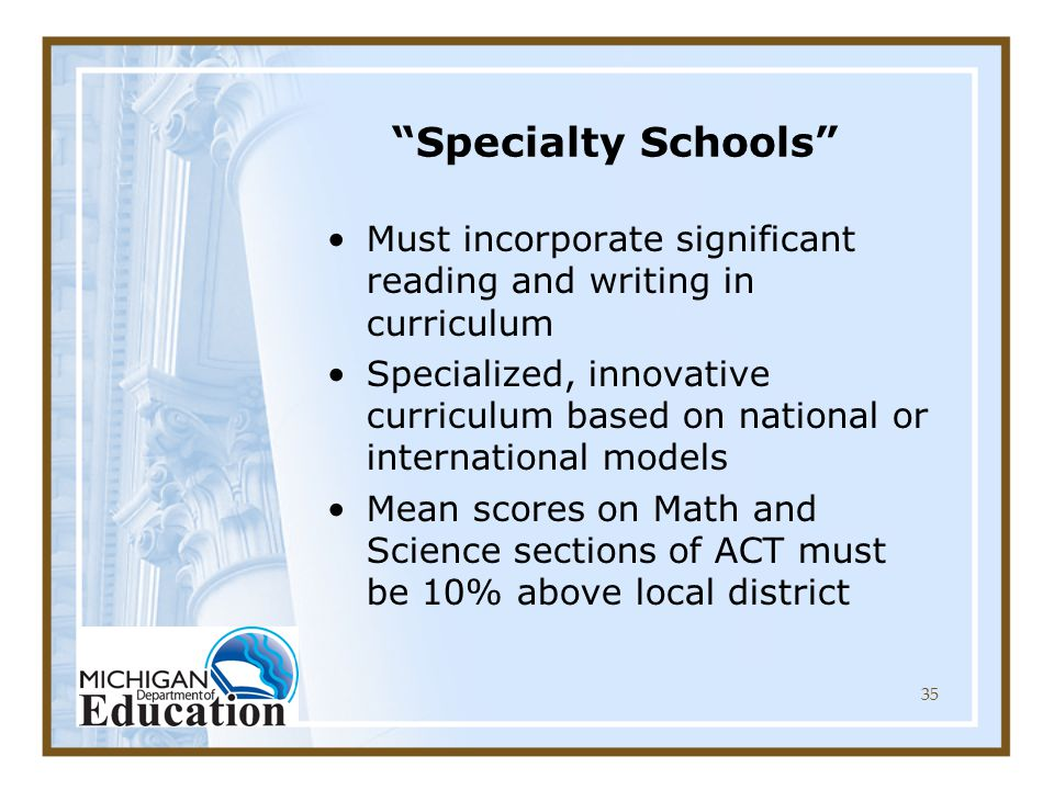 35 Specialty Schools Must incorporate significant reading and writing in curriculum Specialized, innovative curriculum based on national or international models Mean scores on Math and Science sections of ACT must be 10% above local district