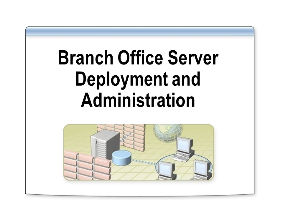 Branch Office Server Deployment and Administration