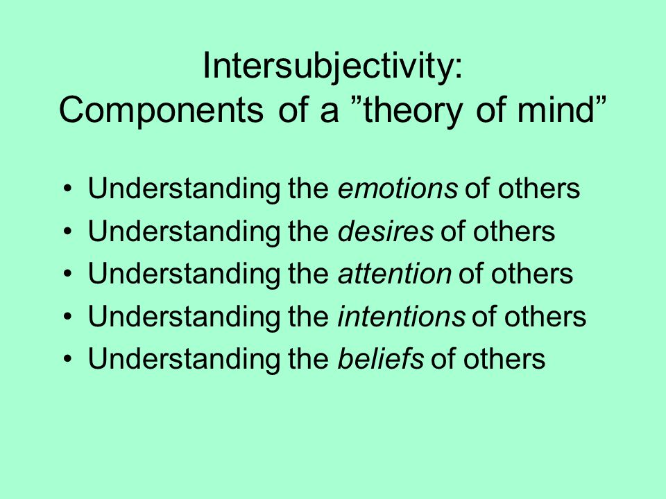 Intersubjectivity: Components of a theory of mind Understanding the emotions of others Understanding the desires of others Understanding the attention of others Understanding the intentions of others Understanding the beliefs of others