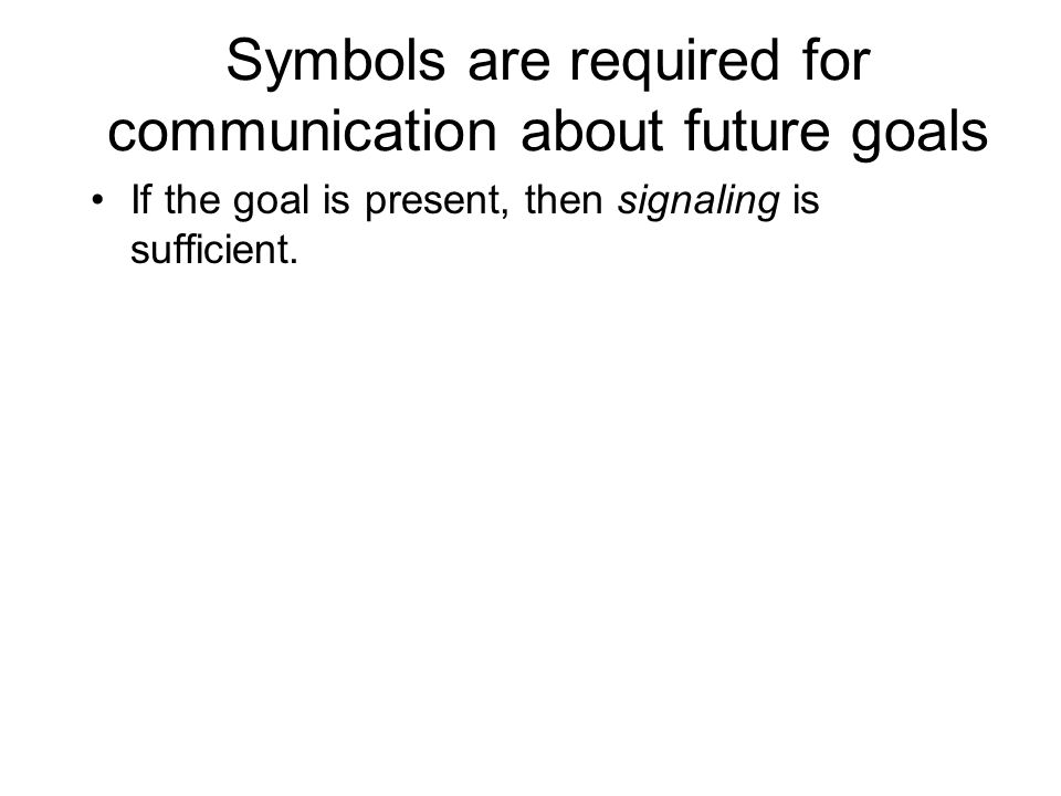 Symbols are required for communication about future goals If the goal is present, then signaling is sufficient.