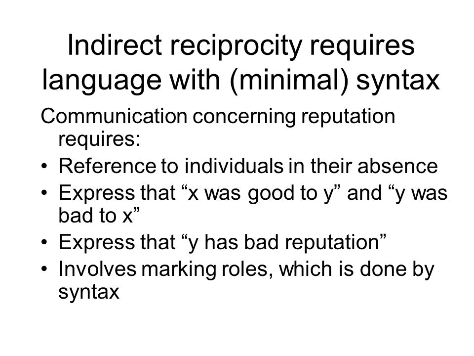 Indirect reciprocity requires language with (minimal) syntax Communication concerning reputation requires: Reference to individuals in their absence Express that x was good to y and y was bad to x Express that y has bad reputation Involves marking roles, which is done by syntax