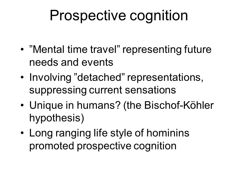Prospective cognition Mental time travel representing future needs and events Involving detached representations, suppressing current sensations Unique in humans.