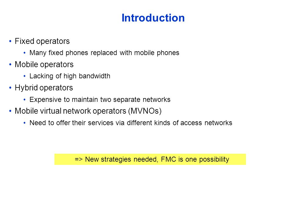 Introduction Fixed operators Many fixed phones replaced with mobile phones Mobile operators Lacking of high bandwidth Hybrid operators Expensive to maintain two separate networks Mobile virtual network operators (MVNOs) Need to offer their services via different kinds of access networks => New strategies needed, FMC is one possibility