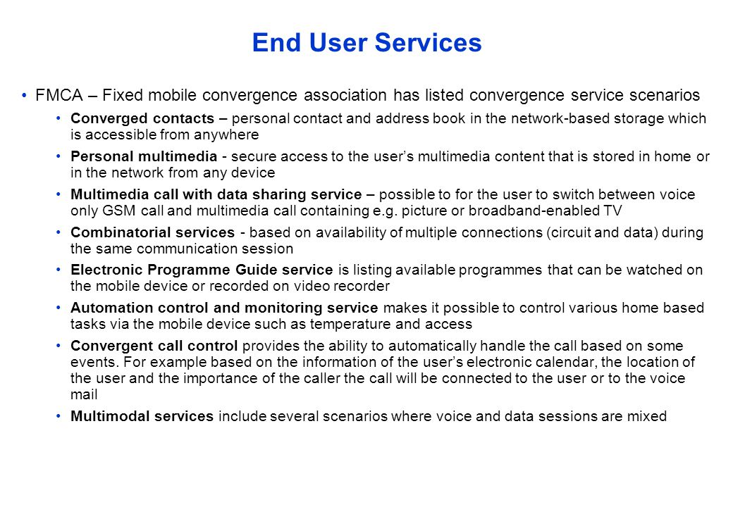 End User Services FMCA – Fixed mobile convergence association has listed convergence service scenarios Converged contacts – personal contact and address book in the network-based storage which is accessible from anywhere Personal multimedia - secure access to the user's multimedia content that is stored in home or in the network from any device Multimedia call with data sharing service – possible to for the user to switch between voice only GSM call and multimedia call containing e.g.