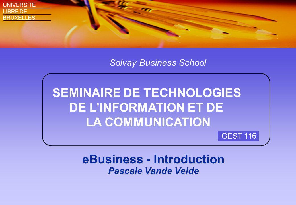 Solvay Business School SEMINAIRE DE TECHNOLOGIES DE L'INFORMATION ET DE LA COMMUNICATION UNIVERSITE LIBRE DE BRUXELLES eBusiness - Introduction Pascale Vande Velde GEST 116